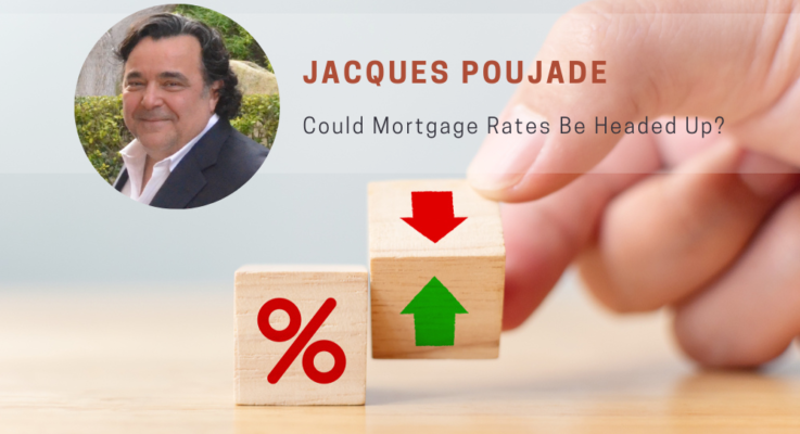 Could Mortgage Rates Be Headed Up? Jacques Poujade Shares His Insights